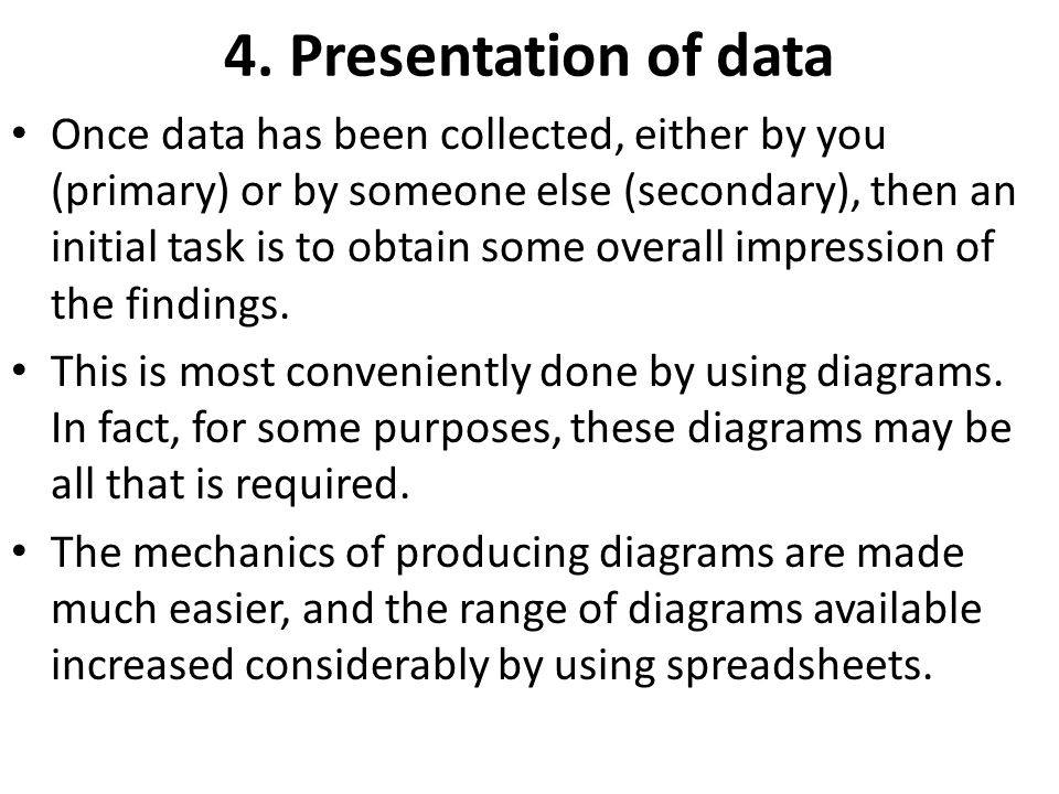 4. Presentation of data Once data has been collected, either by you (primary) or by someone else (secondary), then an initial task is to obtain some o