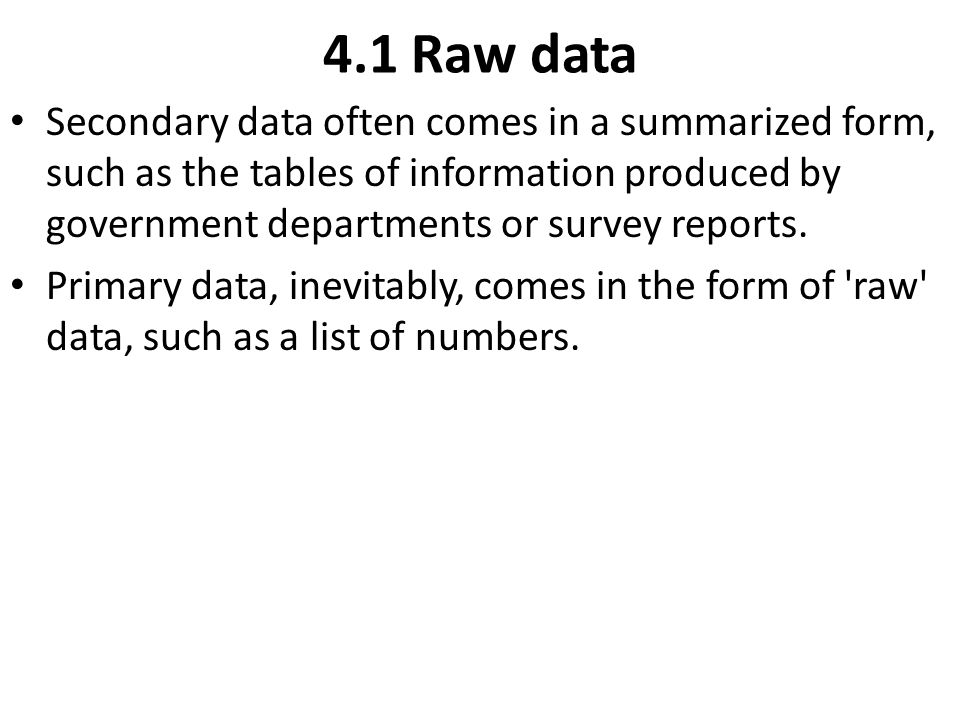 4.1 Raw data Secondary data often comes in a summarized form, such as the tables of information produced by government departments or survey reports.
