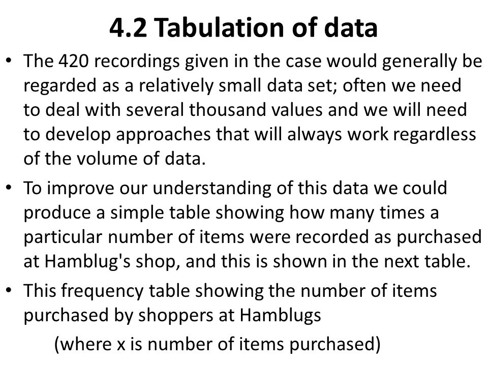 4.2 Tabulation of data The 420 recordings given in the case would generally be regarded as a relatively small data set; often we need to deal with sev