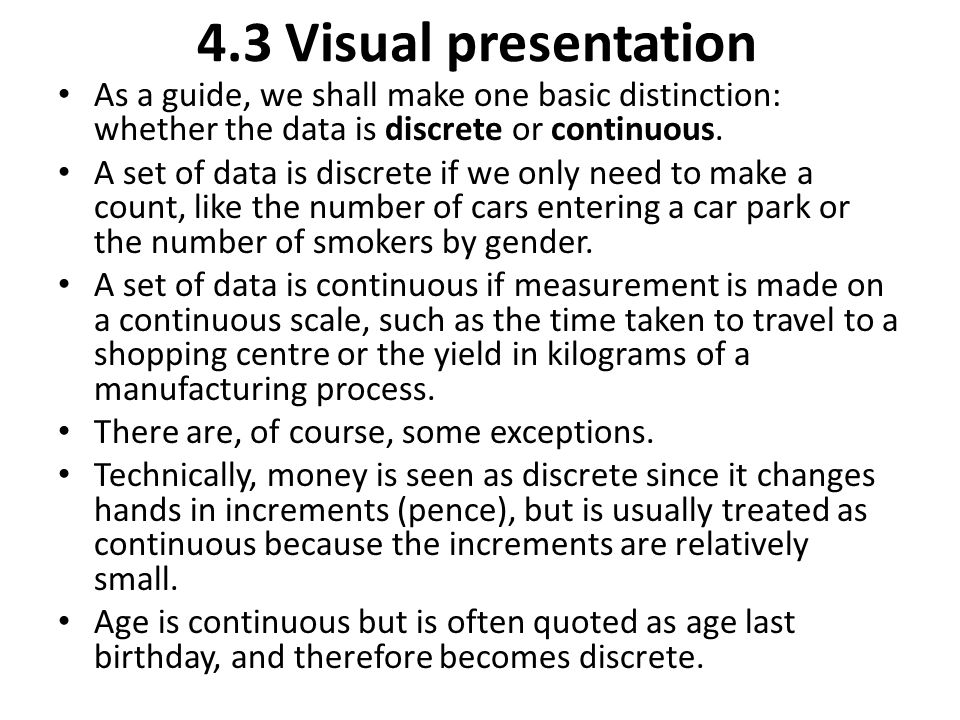 4.3 Visual presentation As a guide, we shall make one basic distinction: whether the data is discrete or continuous. A set of data is discrete if we o
