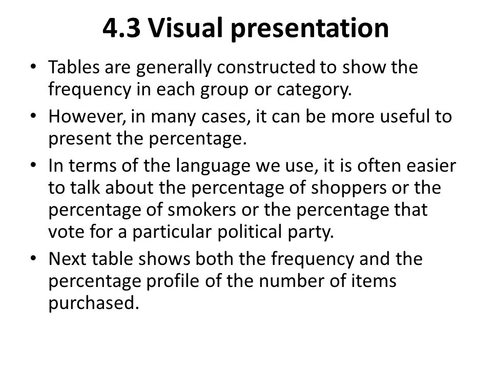 4.3 Visual presentation Tables are generally constructed to show the frequency in each group or category. However, in many cases, it can be more usefu