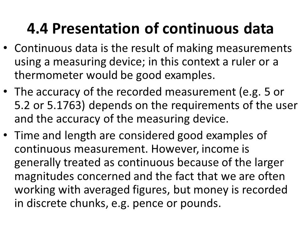 4.4 Presentation of continuous data Continuous data is the result of making measurements using a measuring device; in this context a ruler or a thermo