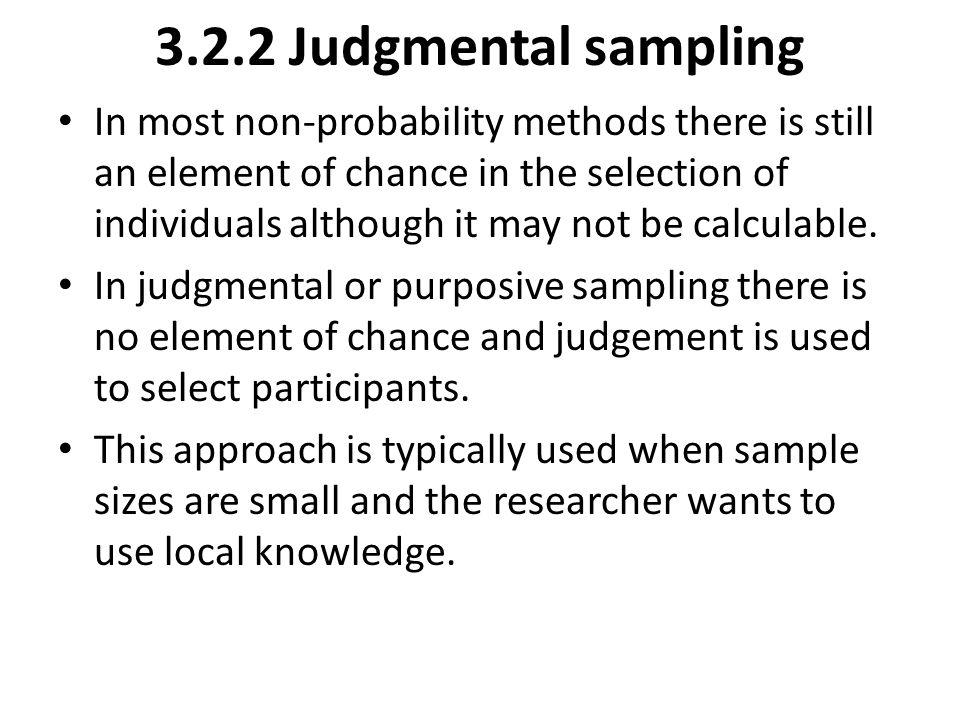 3.2.2 Judgmental sampling In most non-probability methods there is still an element of chance in the selection of individuals although it may not be c