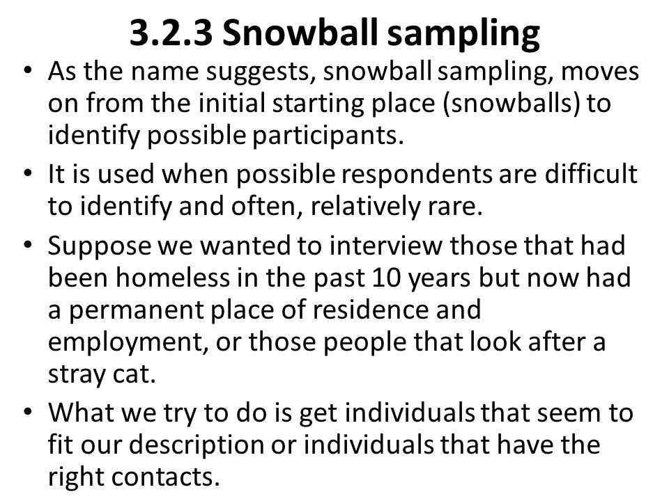 3.2.3 Snowball sampling As the name suggests, snowball sampling, moves on from the initial starting place (snowballs) to identify possible participant