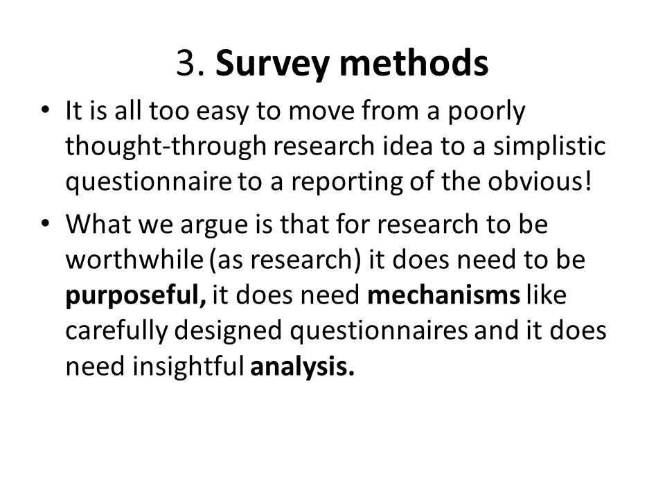 3. Survey methods It is all too easy to move from a poorly thought-through research idea to a simplistic questionnaire to a reporting of the obvious!