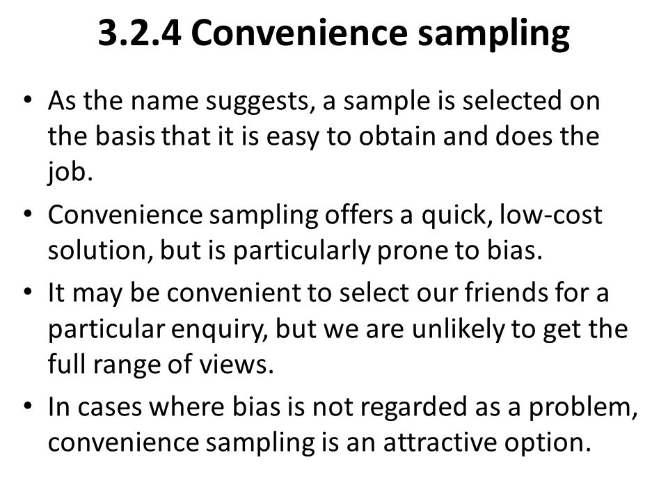 3.2.4 Convenience sampling As the name suggests, a sample is selected on the basis that it is easy to obtain and does the job. Convenience sampling of