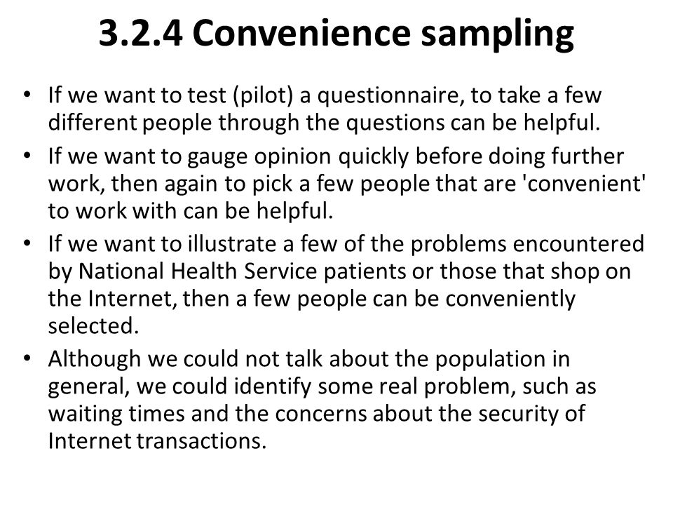 3.2.4 Convenience sampling If we want to test (pilot) a questionnaire, to take a few different people through the questions can be helpful. If we want