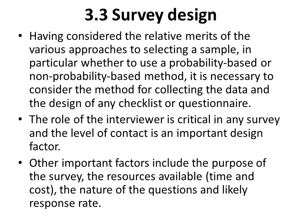 3.3 Survey design Having considered the relative merits of the various approaches to selecting a sample, in particular whether to use a probability-ba