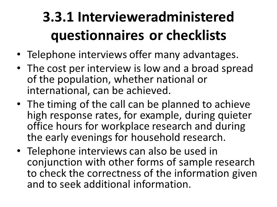 3.3.1 Interviewer­administered questionnaires or checklists Telephone interviews offer many advantages. The cost per interview is low and a broad spre