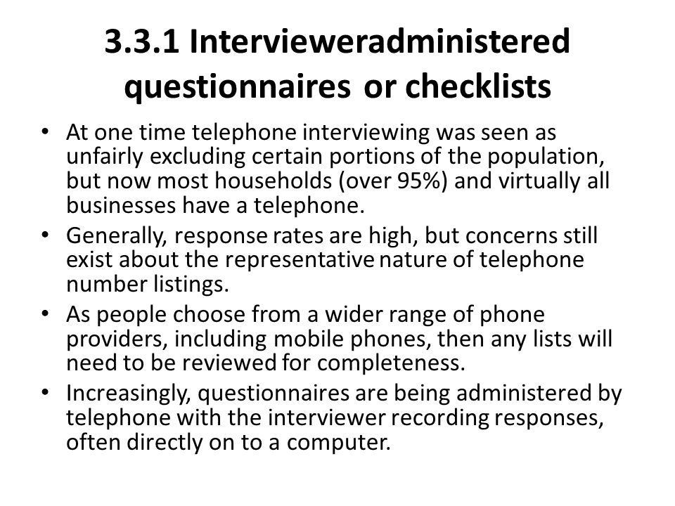 3.3.1 Interviewer­administered questionnaires or checklists At one time telephone interviewing was seen as unfairly excluding certain portions of the