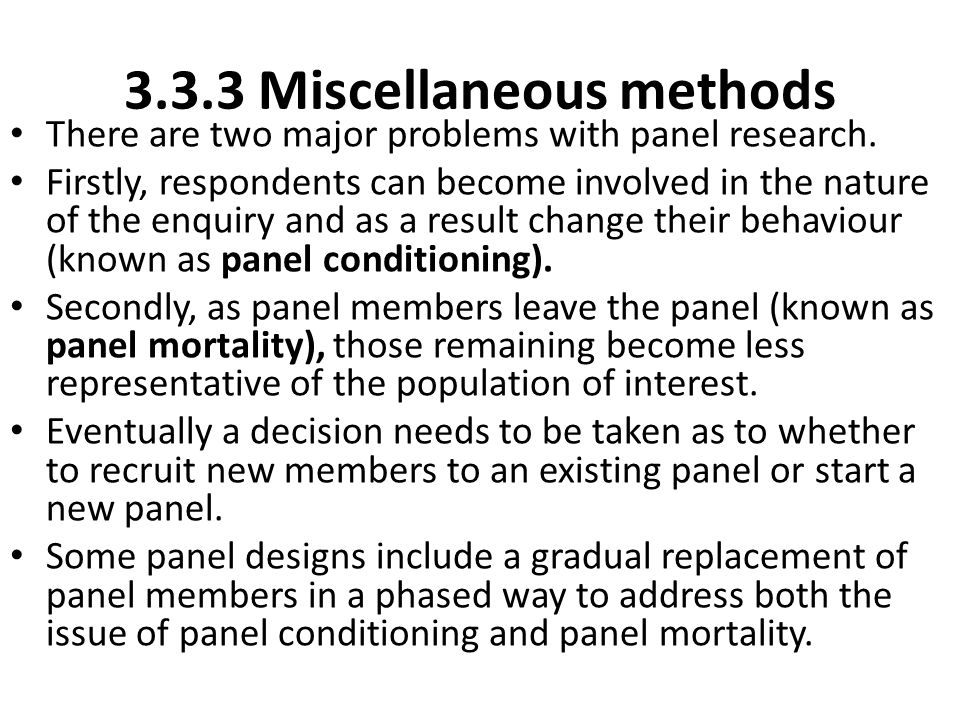 3.3.3 Miscellaneous methods There are two major problems with panel research. Firstly, respondents can become involved in the nature of the enquiry an
