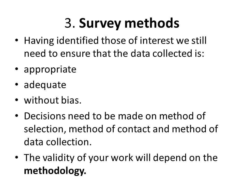 3. Survey methods Having identified those of interest we still need to ensure that the data collected is: appropriate adequate without bias. Decisions