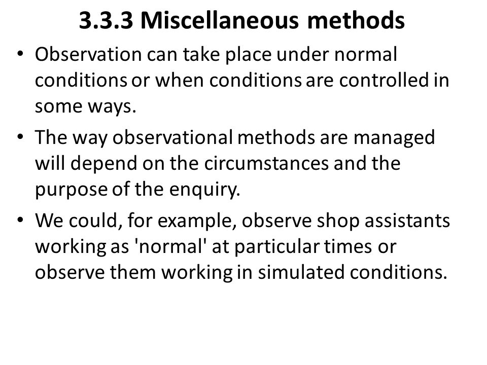 3.3.3 Miscellaneous methods Observation can take place under normal conditions or when conditions are controlled in some ways. The way observational m