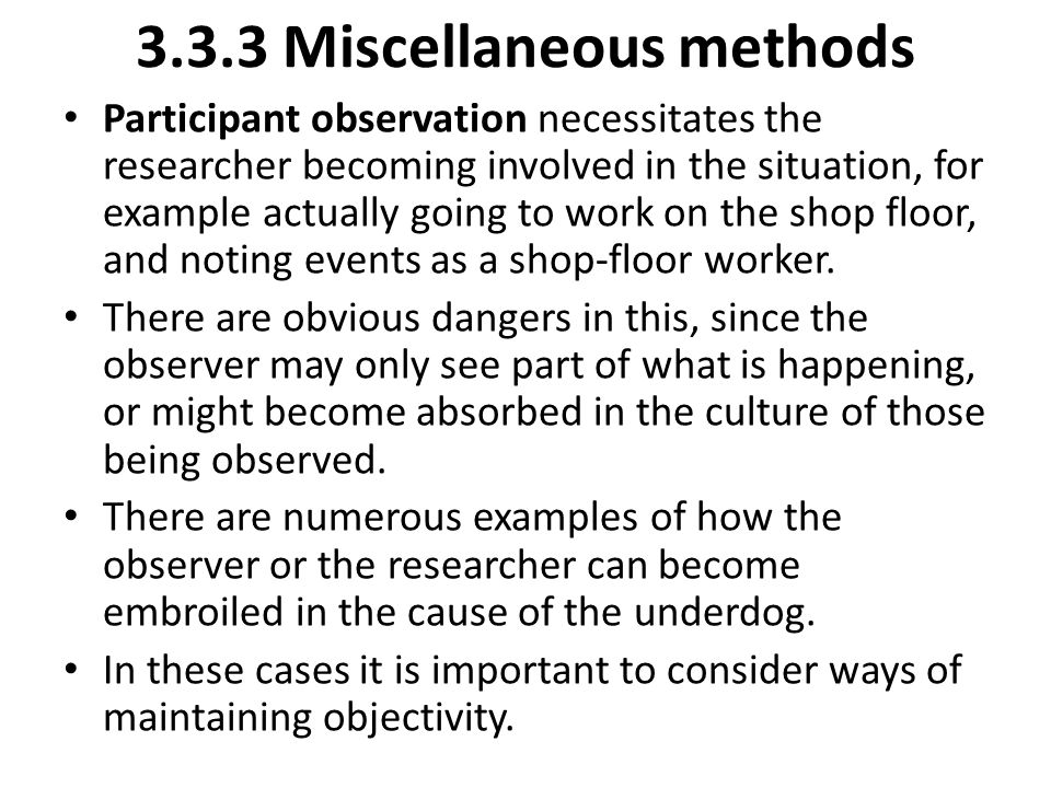 3.3.3 Miscellaneous methods Participant observation necessitates the researcher becoming involved in the situation, for example actually going to work