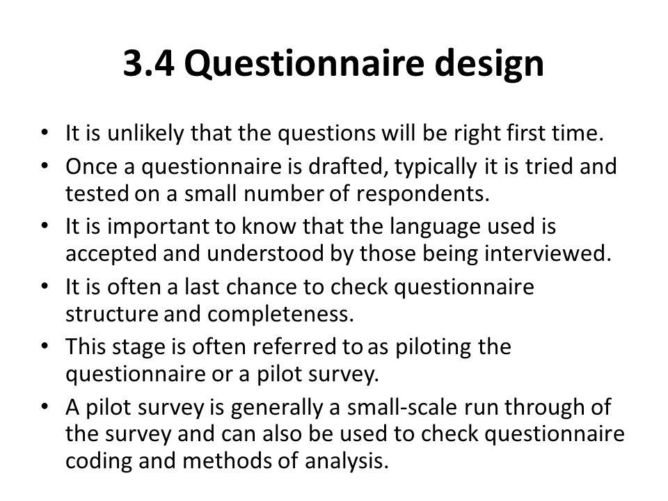 3.4 Questionnaire design It is unlikely that the questions will be right first time. Once a questionnaire is drafted, typically it is tried and tested