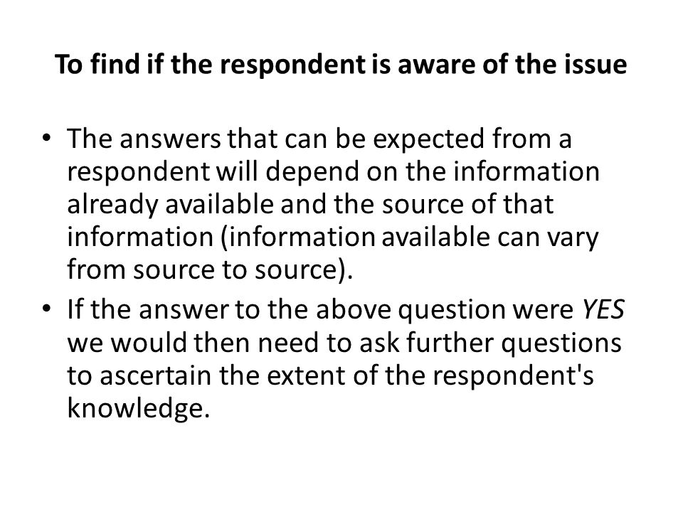 To find if the respondent is aware of the issue The answers that can be expected from a respondent will depend on the information already available an