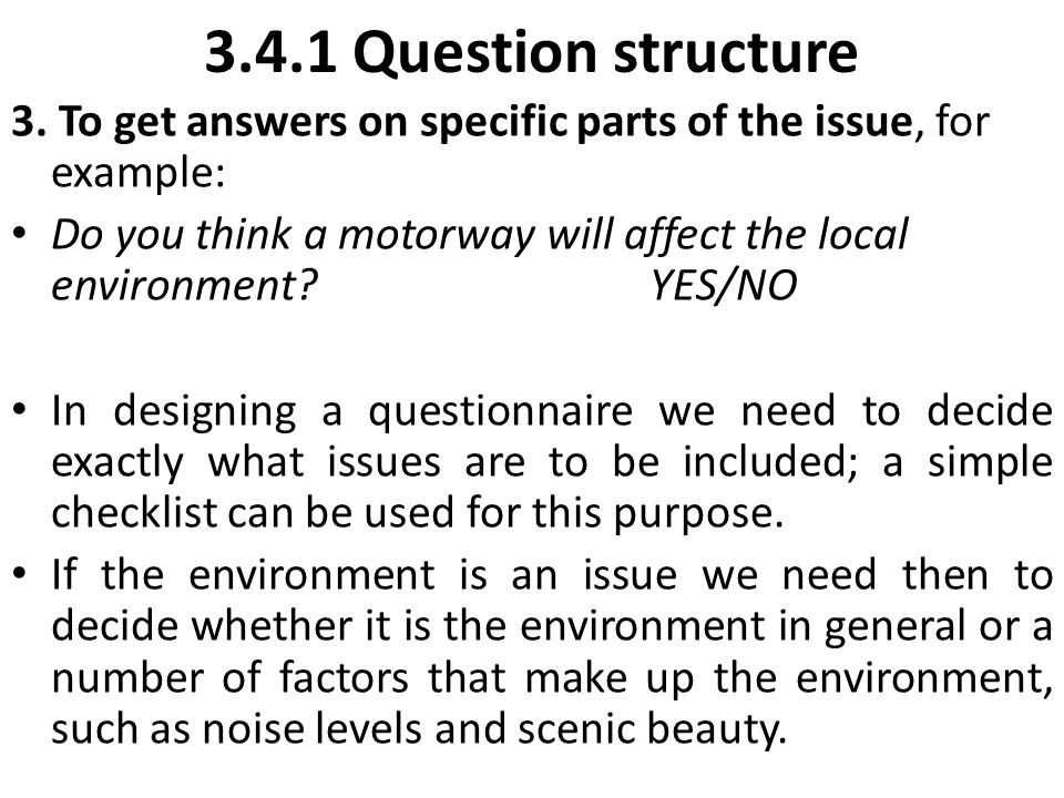 3.4.1 Question structure 3. To get answers on specific parts of the issue, for example: Do you think a motorway will affect the local environment? YES