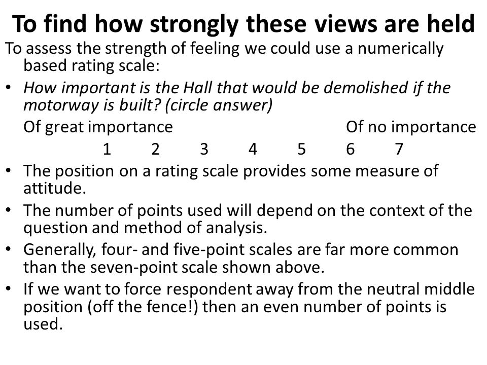 To find how strongly these views are held To assess the strength of feeling we could use a numerically based rating scale: How important is the Hall t