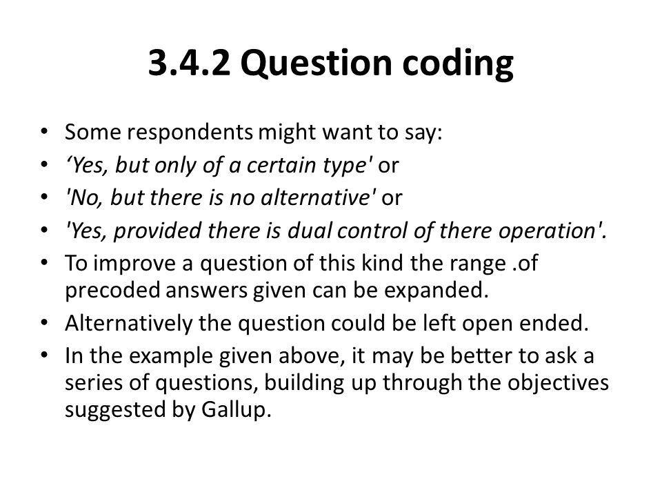 3.4.2 Question coding Some respondents might want to say: 'Yes, but only of a certain type' or 'No, but there is no alternative' or 'Yes, provided the