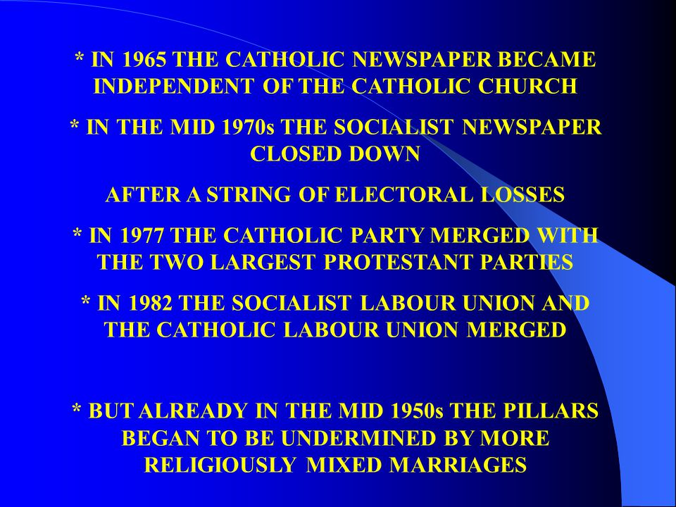 * IN 1965 THE CATHOLIC NEWSPAPER BECAME INDEPENDENT OF THE CATHOLIC CHURCH * IN THE MID 1970s THE SOCIALIST NEWSPAPER CLOSED DOWN AFTER A STRING OF ELECTORAL LOSSES * IN 1977 THE CATHOLIC PARTY MERGED WITH THE TWO LARGEST PROTESTANT PARTIES * IN 1982 THE SOCIALIST LABOUR UNION AND THE CATHOLIC LABOUR UNION MERGED * BUT ALREADY IN THE MID 1950s THE PILLARS BEGAN TO BE UNDERMINED BY MORE RELIGIOUSLY MIXED MARRIAGES