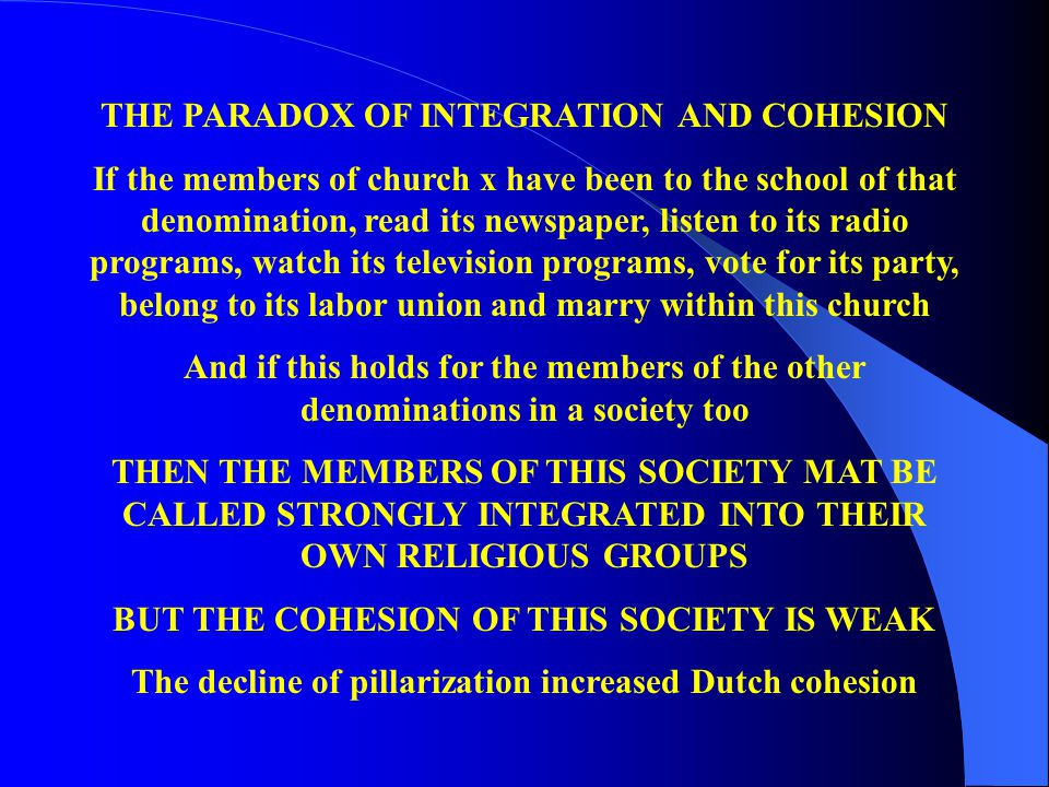 THE PARADOX OF INTEGRATION AND COHESION If the members of church x have been to the school of that denomination, read its newspaper, listen to its radio programs, watch its television programs, vote for its party, belong to its labor union and marry within this church And if this holds for the members of the other denominations in a society too THEN THE MEMBERS OF THIS SOCIETY MAT BE CALLED STRONGLY INTEGRATED INTO THEIR OWN RELIGIOUS GROUPS BUT THE COHESION OF THIS SOCIETY IS WEAK The decline of pillarization increased Dutch cohesion