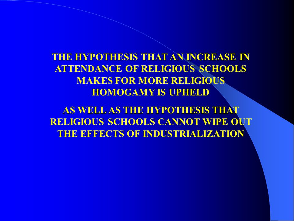 THE HYPOTHESIS THAT AN INCREASE IN ATTENDANCE OF RELIGIOUS SCHOOLS MAKES FOR MORE RELIGIOUS HOMOGAMY IS UPHELD AS WELL AS THE HYPOTHESIS THAT RELIGIOUS SCHOOLS CANNOT WIPE OUT THE EFFECTS OF INDUSTRIALIZATION
