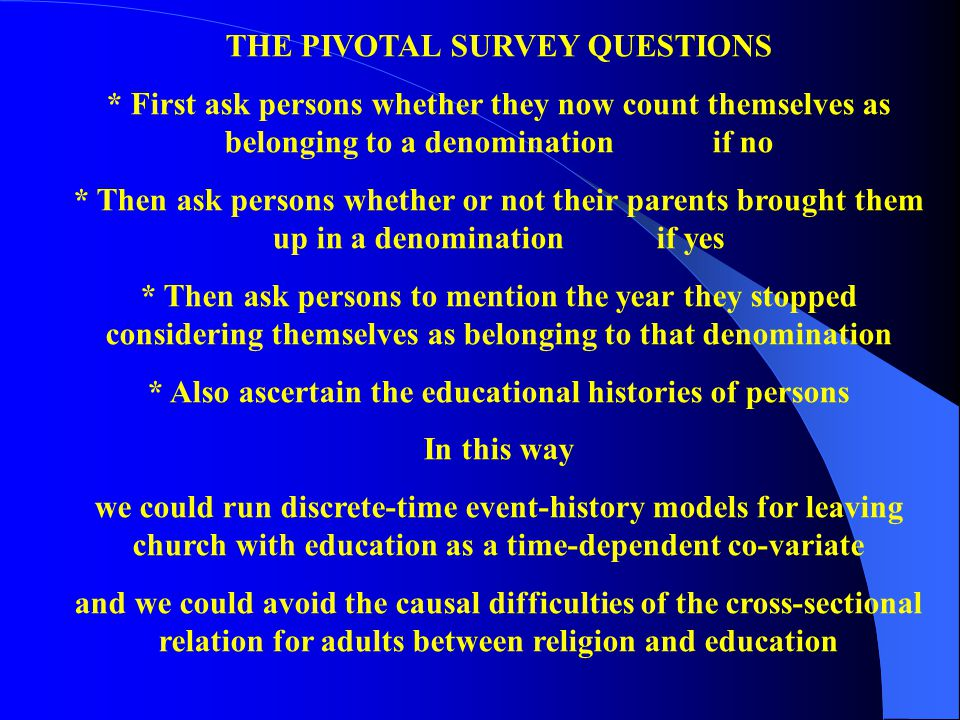 THE PIVOTAL SURVEY QUESTIONS * First ask persons whether they now count themselves as belonging to a denomination if no * Then ask persons whether or not their parents brought them up in a denominationif yes * Then ask persons to mention the year they stopped considering themselves as belonging to that denomination * Also ascertain the educational histories of persons In this way we could run discrete-time event-history models for leaving church with education as a time-dependent co-variate and we could avoid the causal difficulties of the cross-sectional relation for adults between religion and education