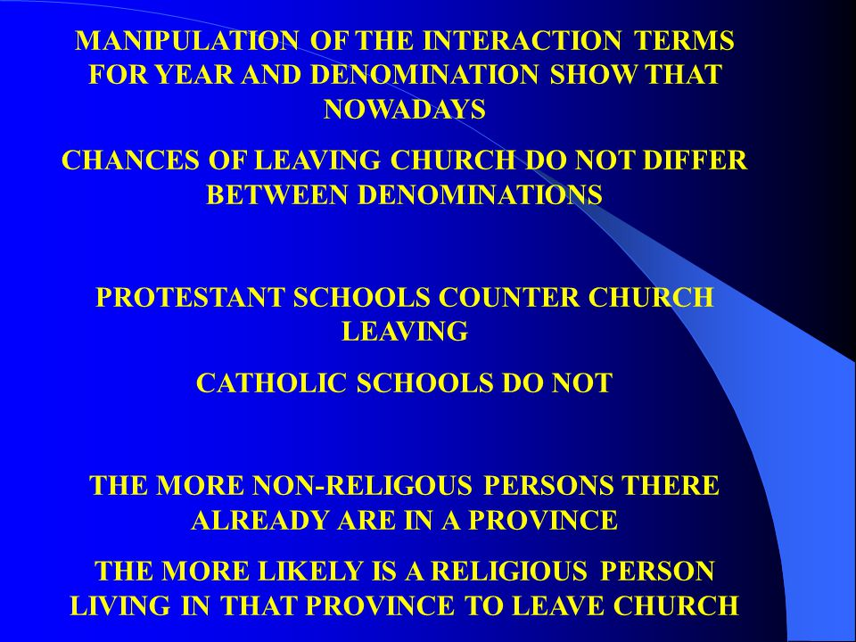 MANIPULATION OF THE INTERACTION TERMS FOR YEAR AND DENOMINATION SHOW THAT NOWADAYS CHANCES OF LEAVING CHURCH DO NOT DIFFER BETWEEN DENOMINATIONS PROTESTANT SCHOOLS COUNTER CHURCH LEAVING CATHOLIC SCHOOLS DO NOT THE MORE NON-RELIGOUS PERSONS THERE ALREADY ARE IN A PROVINCE THE MORE LIKELY IS A RELIGIOUS PERSON LIVING IN THAT PROVINCE TO LEAVE CHURCH