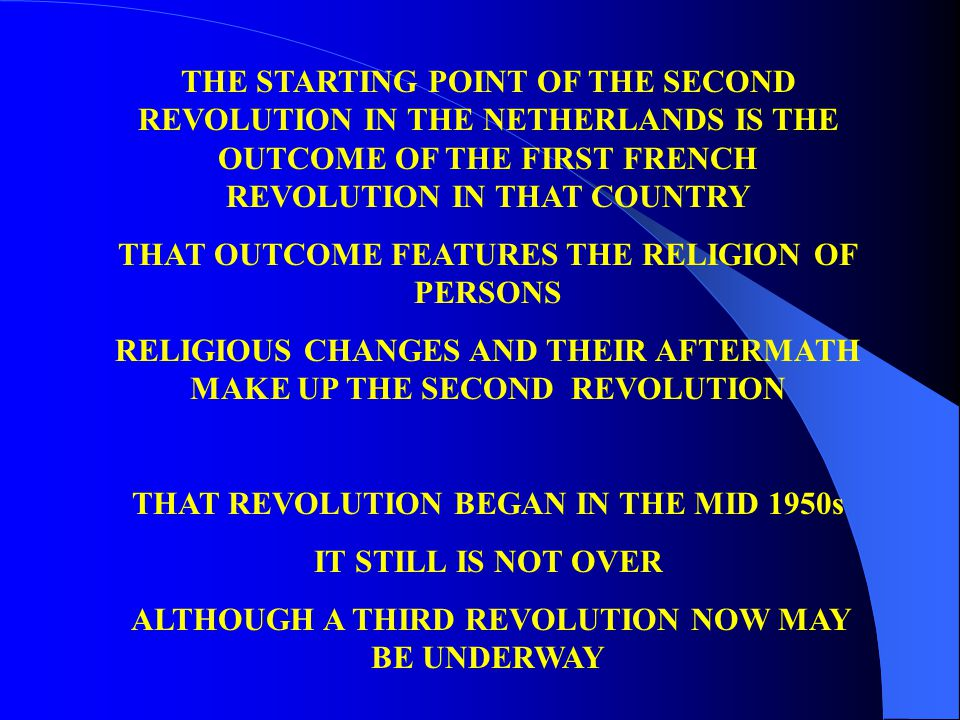 THE STARTING POINT OF THE SECOND REVOLUTION IN THE NETHERLANDS IS THE OUTCOME OF THE FIRST FRENCH REVOLUTION IN THAT COUNTRY THAT OUTCOME FEATURES THE RELIGION OF PERSONS RELIGIOUS CHANGES AND THEIR AFTERMATH MAKE UP THE SECOND REVOLUTION THAT REVOLUTION BEGAN IN THE MID 1950s IT STILL IS NOT OVER ALTHOUGH A THIRD REVOLUTION NOW MAY BE UNDERWAY
