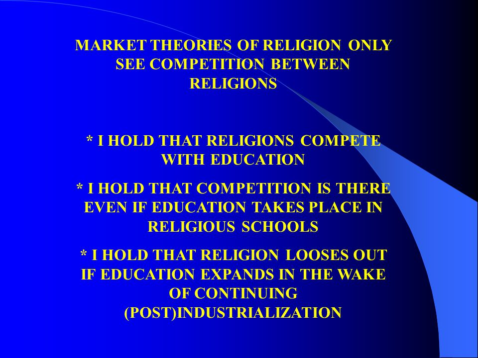 MARKET THEORIES OF RELIGION ONLY SEE COMPETITION BETWEEN RELIGIONS * I HOLD THAT RELIGIONS COMPETE WITH EDUCATION * I HOLD THAT COMPETITION IS THERE EVEN IF EDUCATION TAKES PLACE IN RELIGIOUS SCHOOLS * I HOLD THAT RELIGION LOOSES OUT IF EDUCATION EXPANDS IN THE WAKE OF CONTINUING (POST)INDUSTRIALIZATION