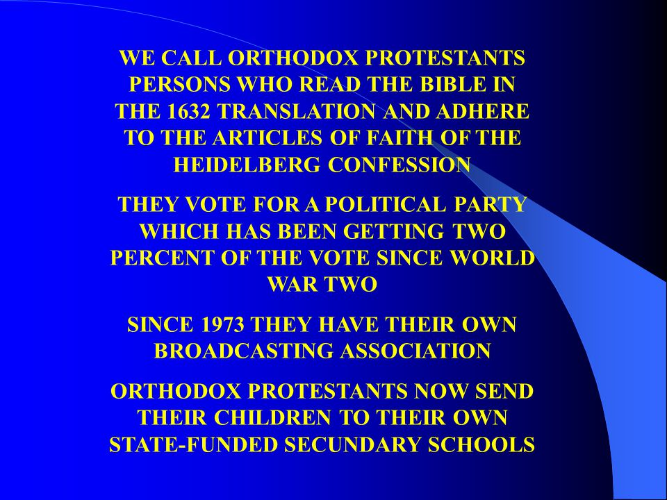 WE CALL ORTHODOX PROTESTANTS PERSONS WHO READ THE BIBLE IN THE 1632 TRANSLATION AND ADHERE TO THE ARTICLES OF FAITH OF THE HEIDELBERG CONFESSION THEY VOTE FOR A POLITICAL PARTY WHICH HAS BEEN GETTING TWO PERCENT OF THE VOTE SINCE WORLD WAR TWO SINCE 1973 THEY HAVE THEIR OWN BROADCASTING ASSOCIATION ORTHODOX PROTESTANTS NOW SEND THEIR CHILDREN TO THEIR OWN STATE-FUNDED SECUNDARY SCHOOLS