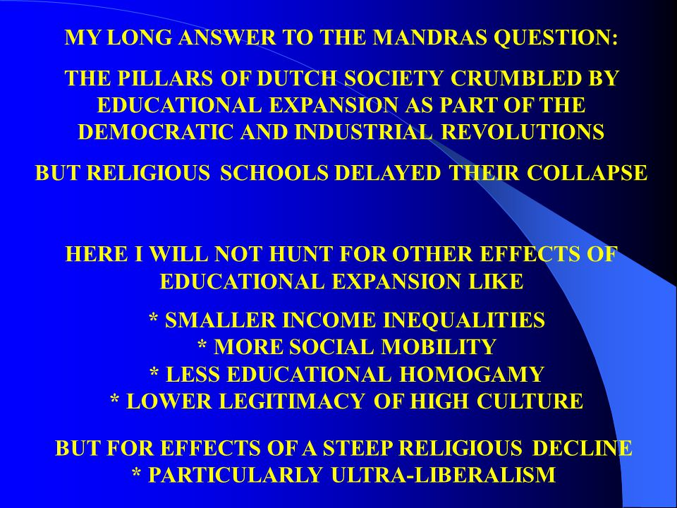 MY LONG ANSWER TO THE MANDRAS QUESTION: THE PILLARS OF DUTCH SOCIETY CRUMBLED BY EDUCATIONAL EXPANSION AS PART OF THE DEMOCRATIC AND INDUSTRIAL REVOLUTIONS BUT RELIGIOUS SCHOOLS DELAYED THEIR COLLAPSE HERE I WILL NOT HUNT FOR OTHER EFFECTS OF EDUCATIONAL EXPANSION LIKE * SMALLER INCOME INEQUALITIES * MORE SOCIAL MOBILITY * LESS EDUCATIONAL HOMOGAMY * LOWER LEGITIMACY OF HIGH CULTURE BUT FOR EFFECTS OF A STEEP RELIGIOUS DECLINE * PARTICULARLY ULTRA-LIBERALISM