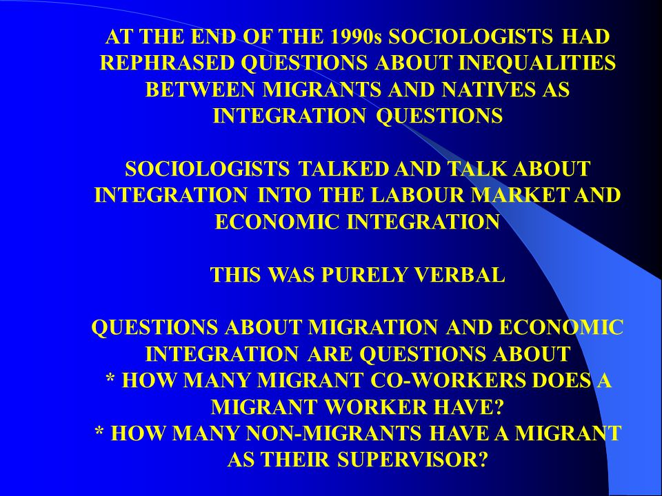 AT THE END OF THE 1990s SOCIOLOGISTS HAD REPHRASED QUESTIONS ABOUT INEQUALITIES BETWEEN MIGRANTS AND NATIVES AS INTEGRATION QUESTIONS SOCIOLOGISTS TALKED AND TALK ABOUT INTEGRATION INTO THE LABOUR MARKET AND ECONOMIC INTEGRATION THIS WAS PURELY VERBAL QUESTIONS ABOUT MIGRATION AND ECONOMIC INTEGRATION ARE QUESTIONS ABOUT * HOW MANY MIGRANT CO-WORKERS DOES A MIGRANT WORKER HAVE.