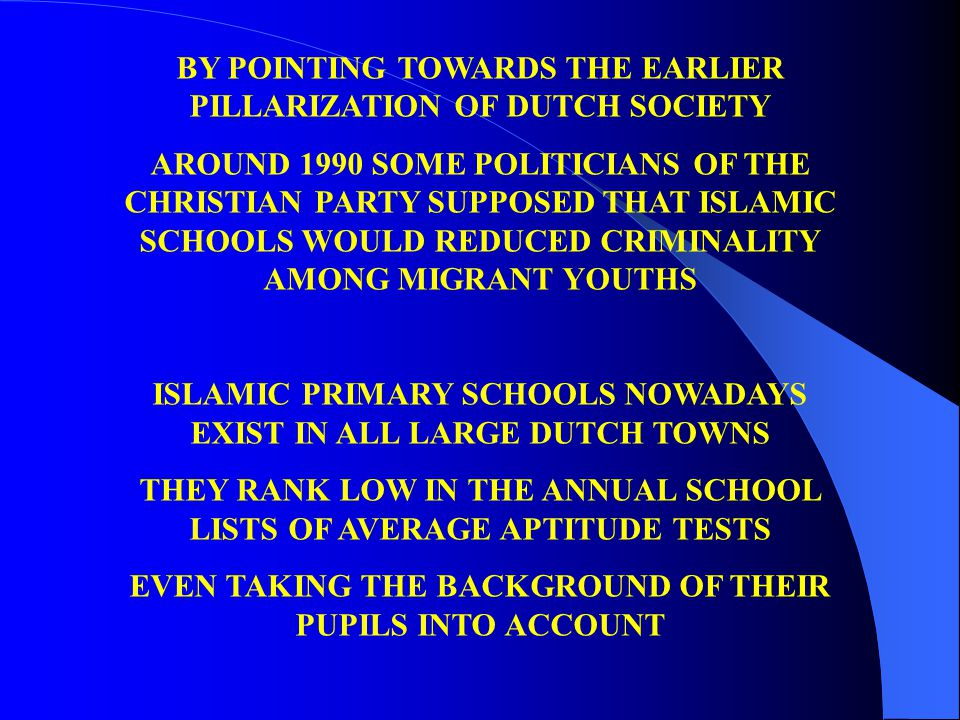 BY POINTING TOWARDS THE EARLIER PILLARIZATION OF DUTCH SOCIETY AROUND 1990 SOME POLITICIANS OF THE CHRISTIAN PARTY SUPPOSED THAT ISLAMIC SCHOOLS WOULD REDUCED CRIMINALITY AMONG MIGRANT YOUTHS ISLAMIC PRIMARY SCHOOLS NOWADAYS EXIST IN ALL LARGE DUTCH TOWNS THEY RANK LOW IN THE ANNUAL SCHOOL LISTS OF AVERAGE APTITUDE TESTS EVEN TAKING THE BACKGROUND OF THEIR PUPILS INTO ACCOUNT
