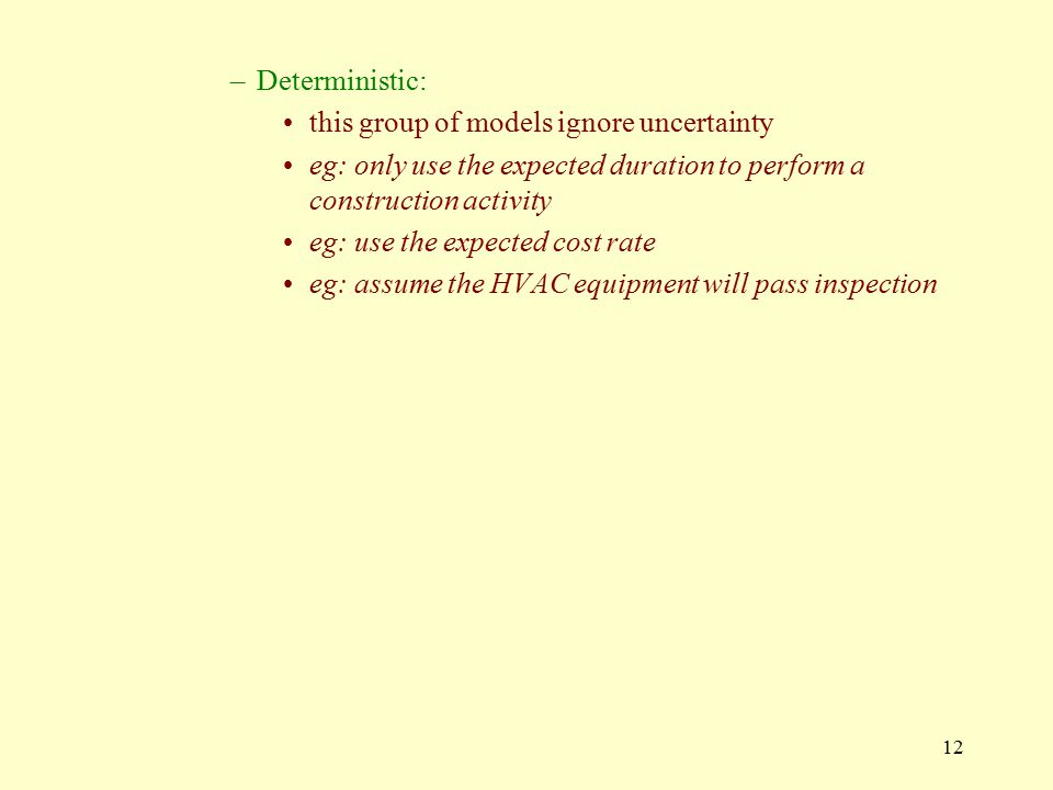 12 –Deterministic: this group of models ignore uncertainty eg: only use the expected duration to perform a construction activity eg: use the expected cost rate eg: assume the HVAC equipment will pass inspection
