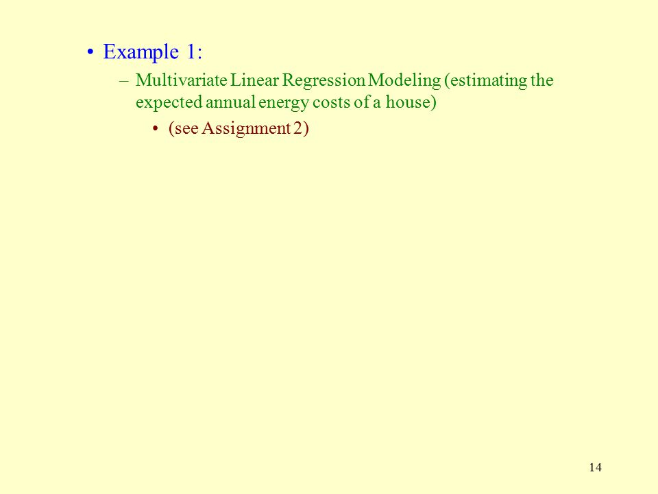 14 Example 1: –Multivariate Linear Regression Modeling (estimating the expected annual energy costs of a house) (see Assignment 2)