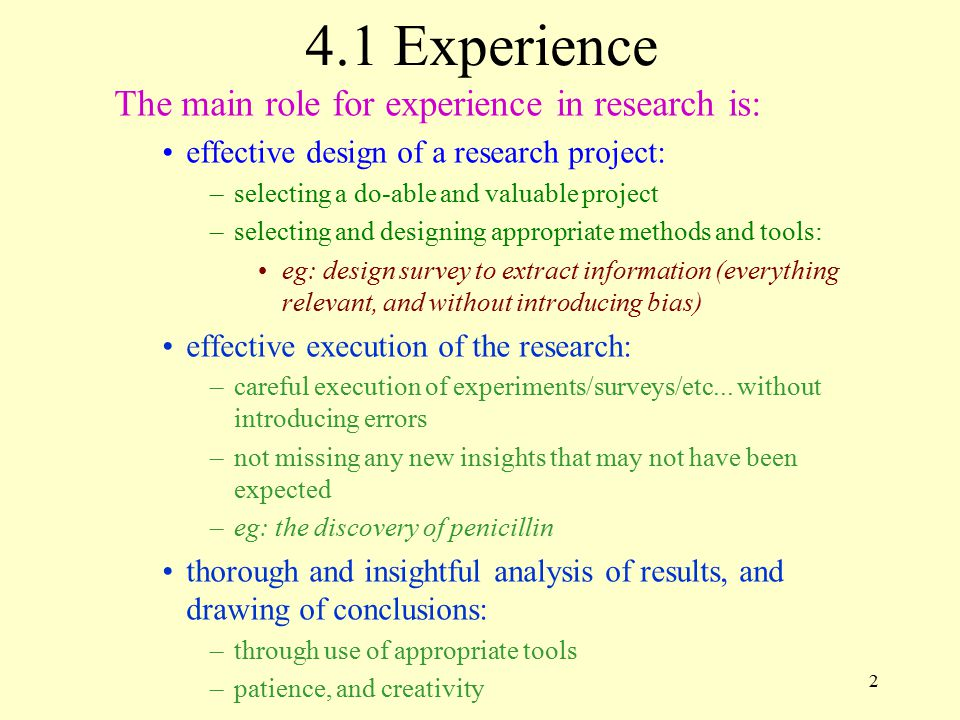2 4.1 Experience The main role for experience in research is: effective design of a research project: –selecting a do-able and valuable project –selecting and designing appropriate methods and tools: eg: design survey to extract information (everything relevant, and without introducing bias) effective execution of the research: –careful execution of experiments/surveys/etc...