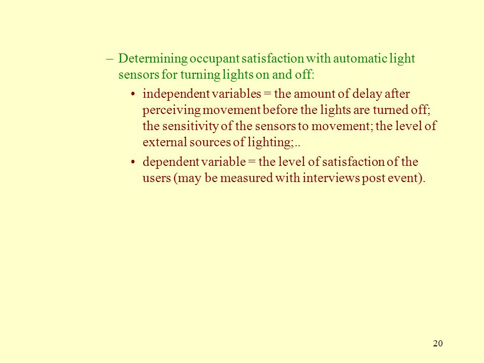 20 –Determining occupant satisfaction with automatic light sensors for turning lights on and off: independent variables = the amount of delay after perceiving movement before the lights are turned off; the sensitivity of the sensors to movement; the level of external sources of lighting;..