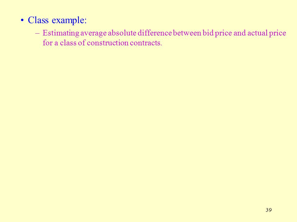 39 Class example: –Estimating average absolute difference between bid price and actual price for a class of construction contracts.