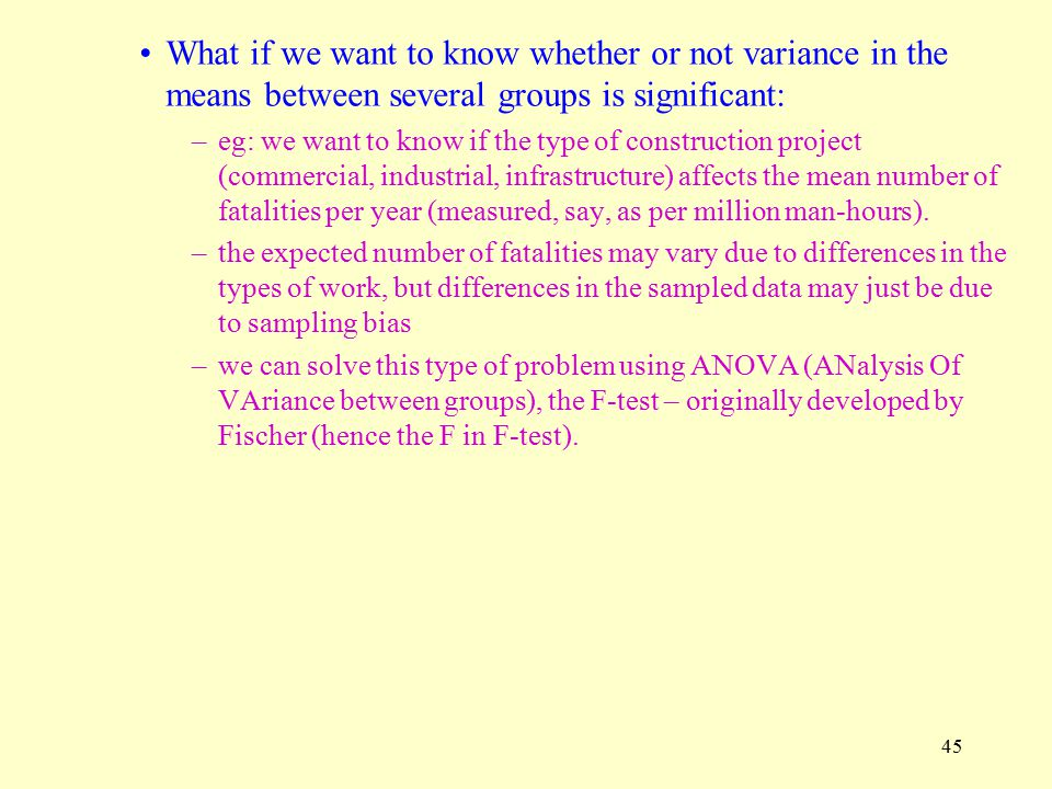 45 What if we want to know whether or not variance in the means between several groups is significant: –eg: we want to know if the type of construction project (commercial, industrial, infrastructure) affects the mean number of fatalities per year (measured, say, as per million man-hours).