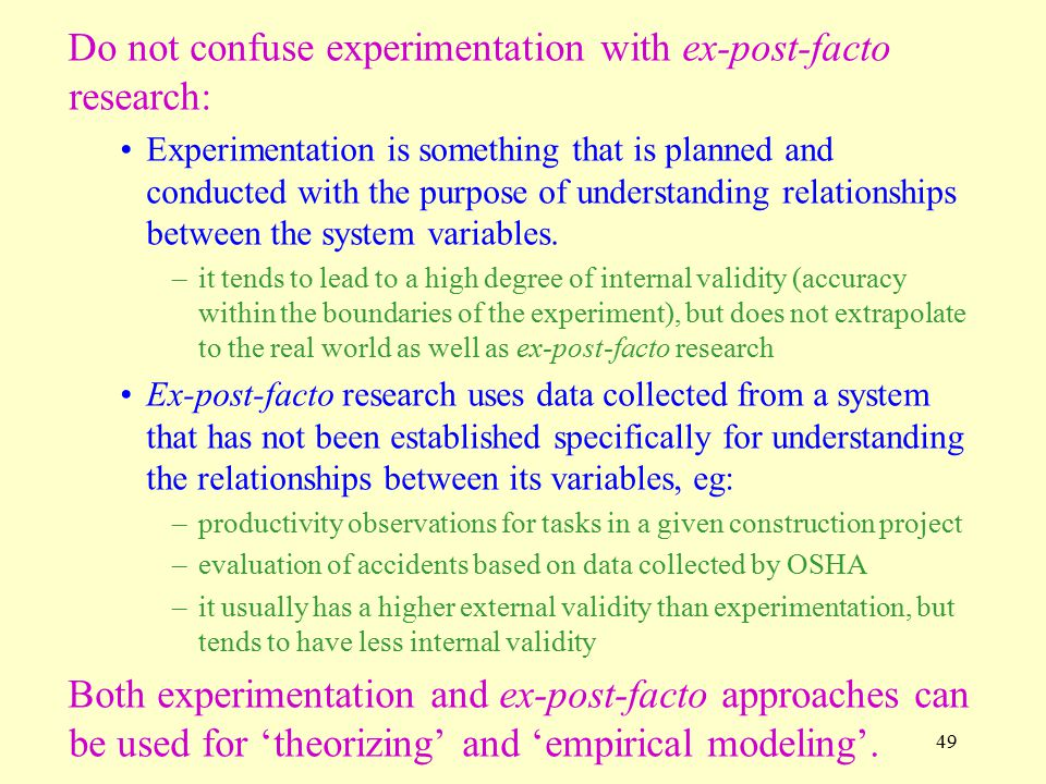 49 Do not confuse experimentation with ex-post-facto research: Experimentation is something that is planned and conducted with the purpose of understanding relationships between the system variables.