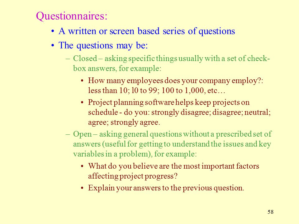 58 Questionnaires: A written or screen based series of questions The questions may be: –Closed – asking specific things usually with a set of check- box answers, for example: How many employees does your company employ?: less than 10; l0 to 99; 100 to 1,000, etc… Project planning software helps keep projects on schedule - do you: strongly disagree; disagree; neutral; agree; strongly agree.