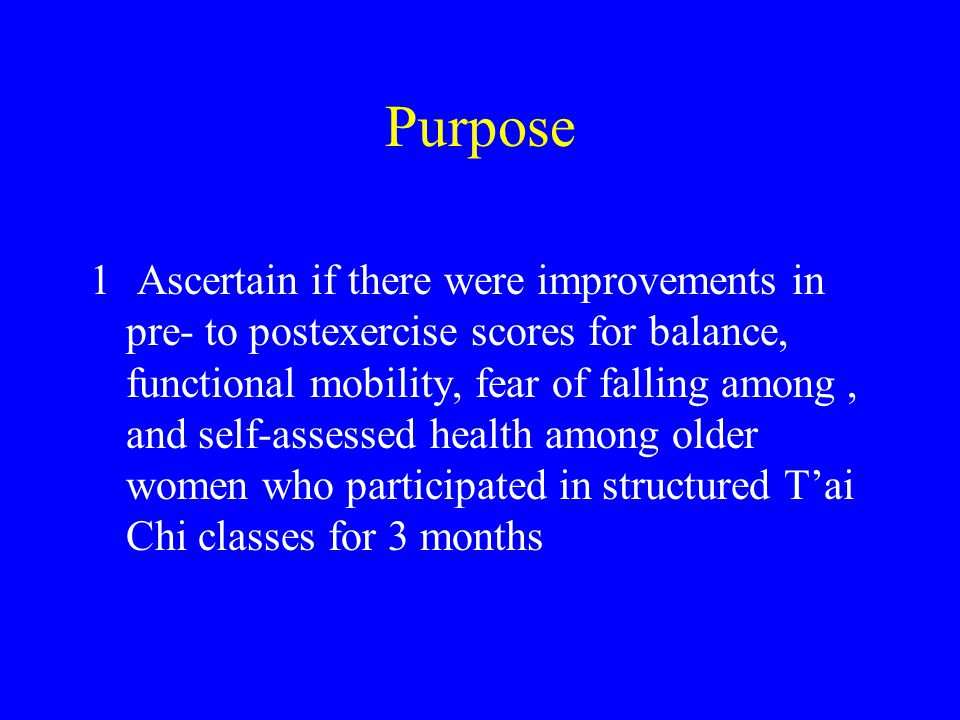 Purpose 1 Ascertain if there were improvements in pre- to postexercise scores for balance, functional mobility, fear of falling among, and self-assessed health among older women who participated in structured T'ai Chi classes for 3 months