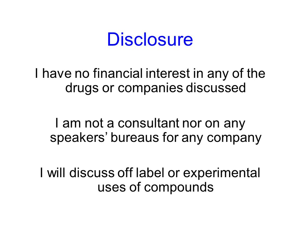 Disclosure I have no financial interest in any of the drugs or companies discussed I am not a consultant nor on any speakers' bureaus for any company