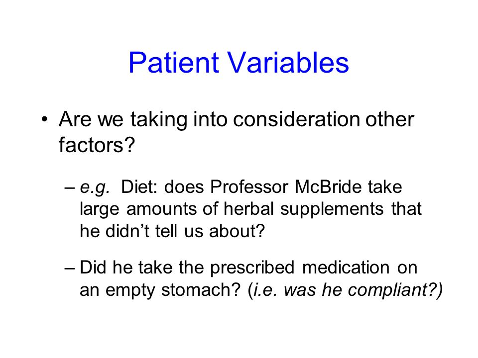 Patient Variables Are we taking into consideration other factors? –e.g. Diet: does Professor McBride take large amounts of herbal supplements that he