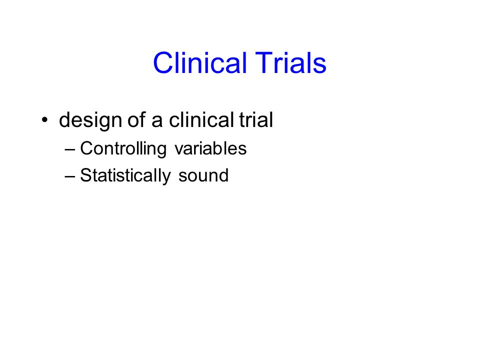 Clinical Trials design of a clinical trial –Controlling variables –Statistically sound