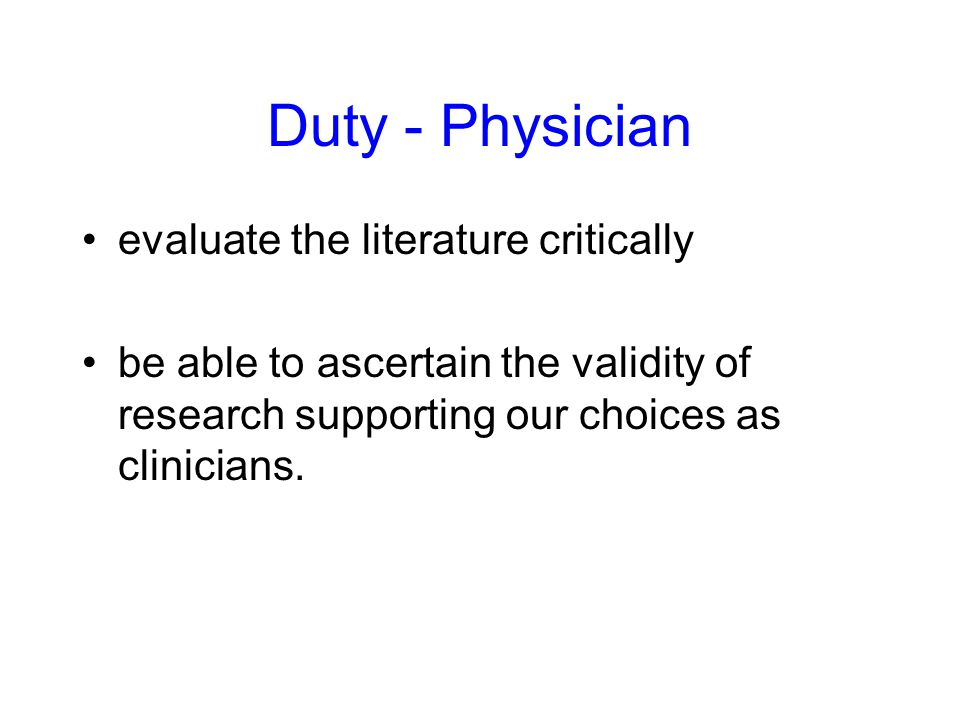 Duty - Physician evaluate the literature critically be able to ascertain the validity of research supporting our choices as clinicians.