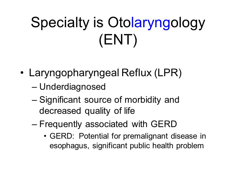 Specialty is Otolaryngology (ENT) Laryngopharyngeal Reflux (LPR) –Underdiagnosed –Significant source of morbidity and decreased quality of life –Frequ