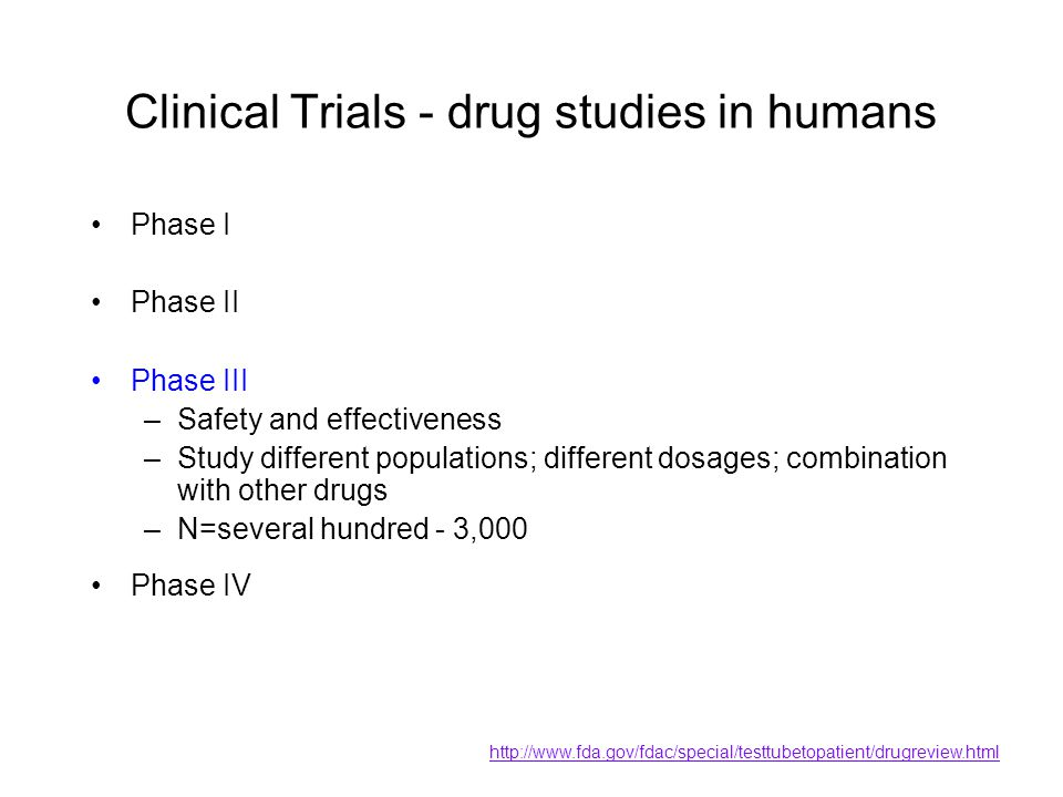 Clinical Trials - drug studies in humans Phase I Phase II Phase III –Safety and effectiveness –Study different populations; different dosages; combina