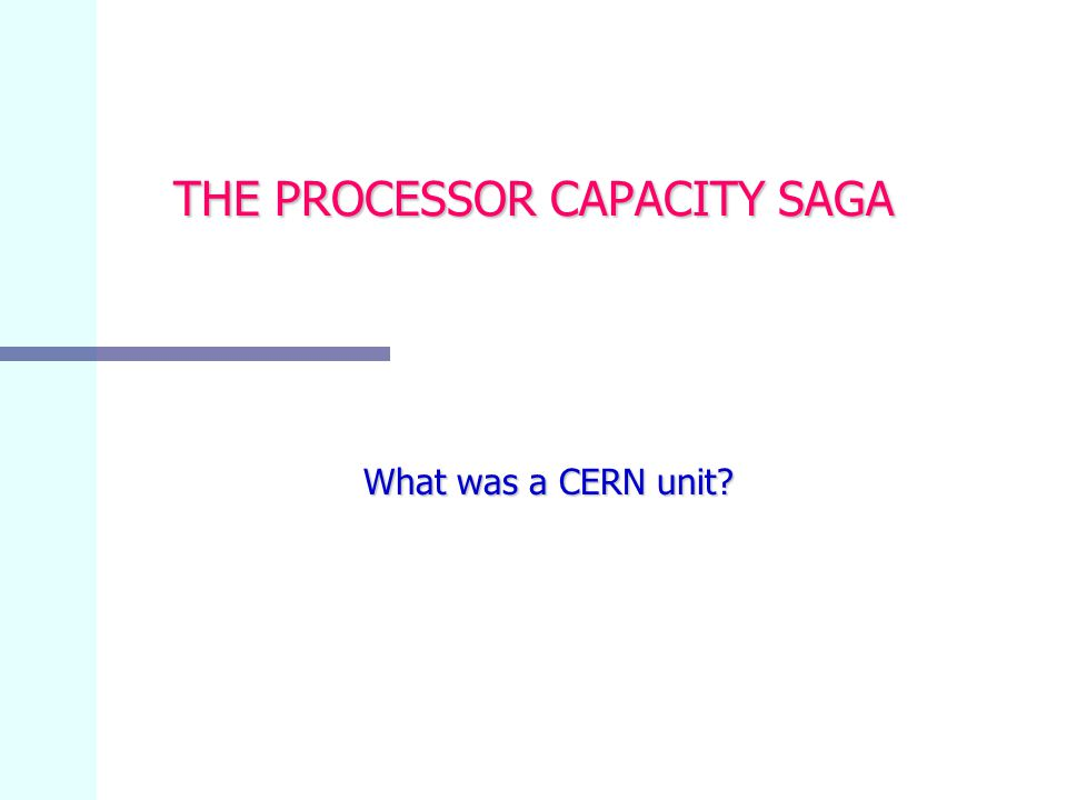 THE PROCESSOR CAPACITY SAGA What was a CERN unit? What was a CERN unit?